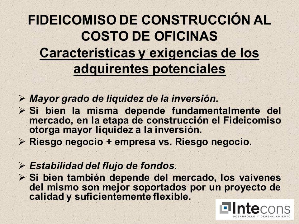 FIDEICOMISO DE CONSTRUCCIÓN AL COSTO DE OFICINAS Características y exigencias de los adquirentes potenciales Mayor grado de liquidez de la inversión.