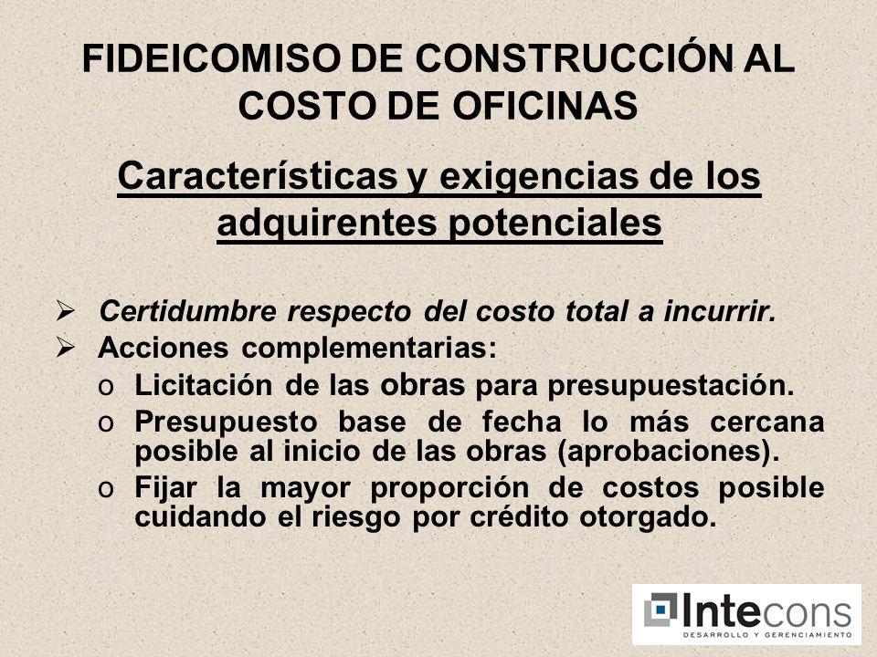 FIDEICOMISO DE CONSTRUCCIÓN AL COSTO DE OFICINAS Características y exigencias de los adquirentes potenciales Certidumbre respecto del costo total a incurrir.