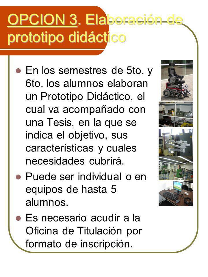 OPCION 3. Elaboración de prototipo didáctico En los semestres de 5to. y 6to. los alumnos elaboran un Prototipo Didáctico, el cual va acompañado con un