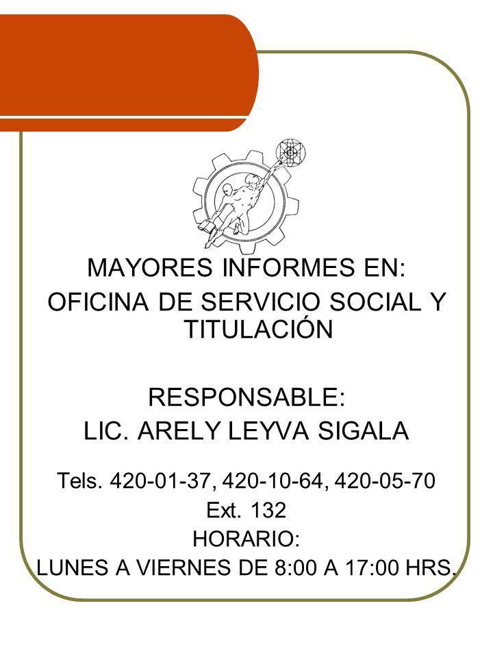 MAYORES INFORMES EN: OFICINA DE SERVICIO SOCIAL Y TITULACIÓN RESPONSABLE: LIC. ARELY LEYVA SIGALA Tels. 420-01-37, 420-10-64, 420-05-70 Ext. 132 HORAR