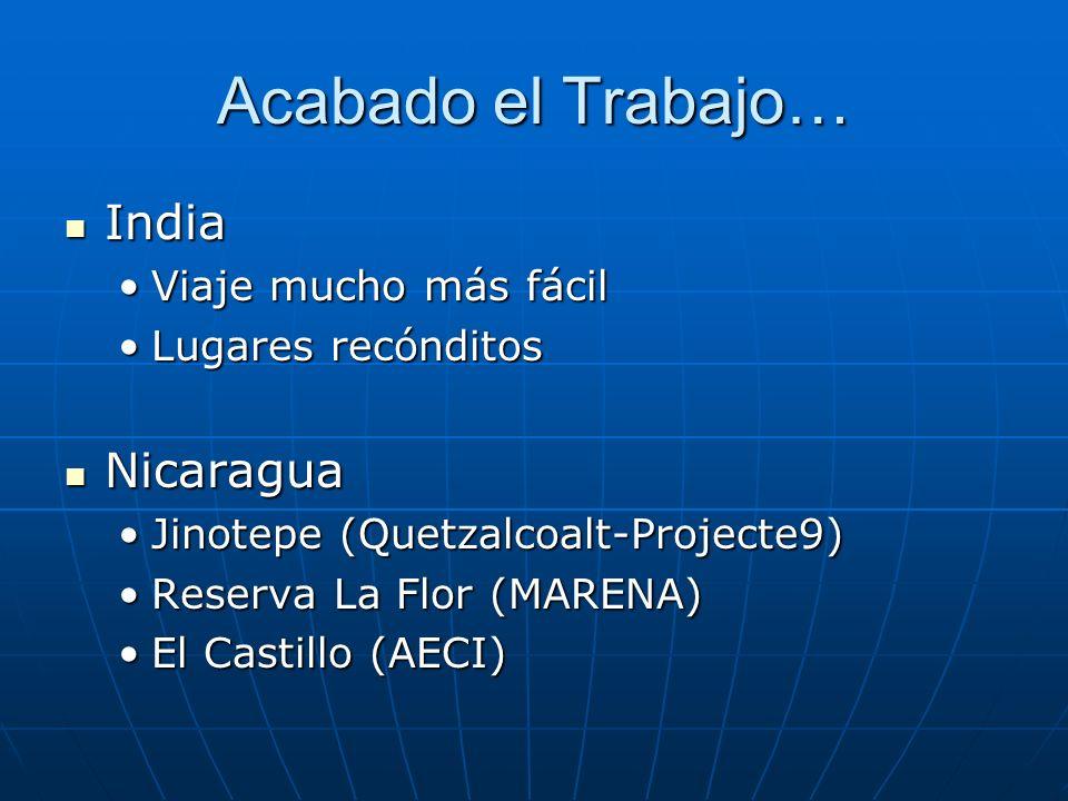 Acabado el Trabajo… India India Viaje mucho más fácilViaje mucho más fácil Lugares recónditosLugares recónditos Nicaragua Nicaragua Jinotepe (Quetzalcoalt-Projecte9)Jinotepe (Quetzalcoalt-Projecte9) Reserva La Flor (MARENA)Reserva La Flor (MARENA) El Castillo (AECI)El Castillo (AECI)
