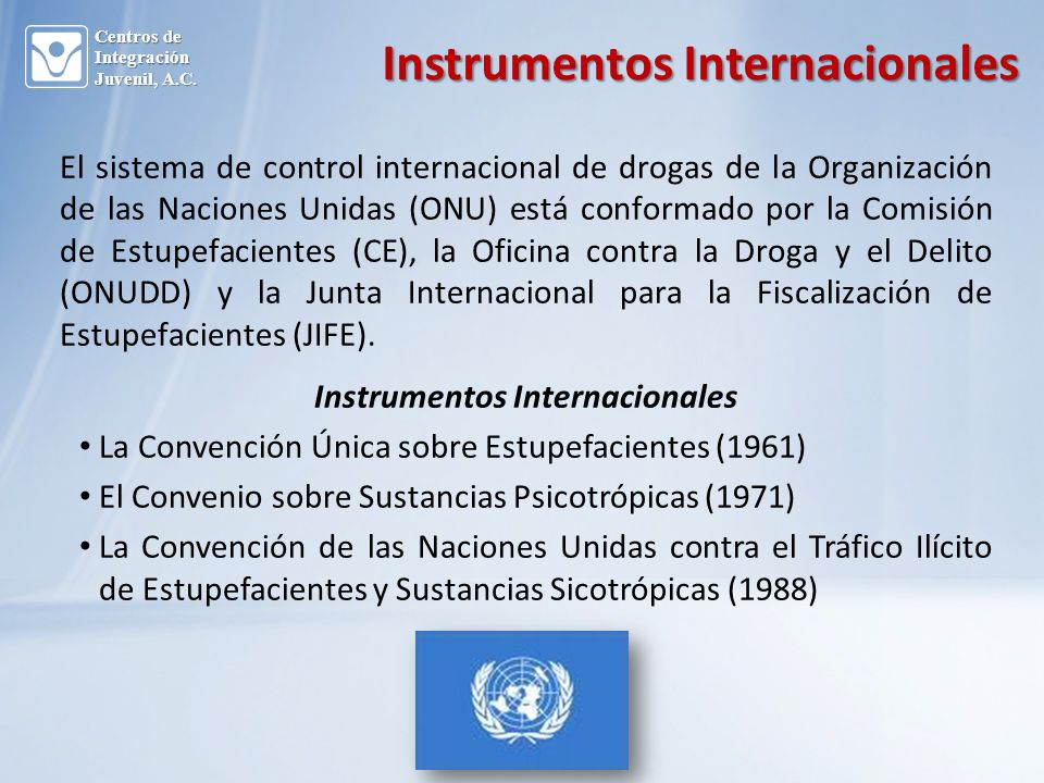 Instrumentos Internacionales El sistema de control internacional de drogas de la Organización de las Naciones Unidas (ONU) está conformado por la Comisión de Estupefacientes (CE), la Oficina contra la Droga y el Delito (ONUDD) y la Junta Internacional para la Fiscalización de Estupefacientes (JIFE).