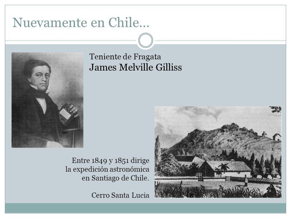 Nuevamente en Chile… Teniente de Fragata James Melville Gilliss Entre 1849 y 1851 dirige la expedición astronómica en Santiago de Chile. Cerro Santa L