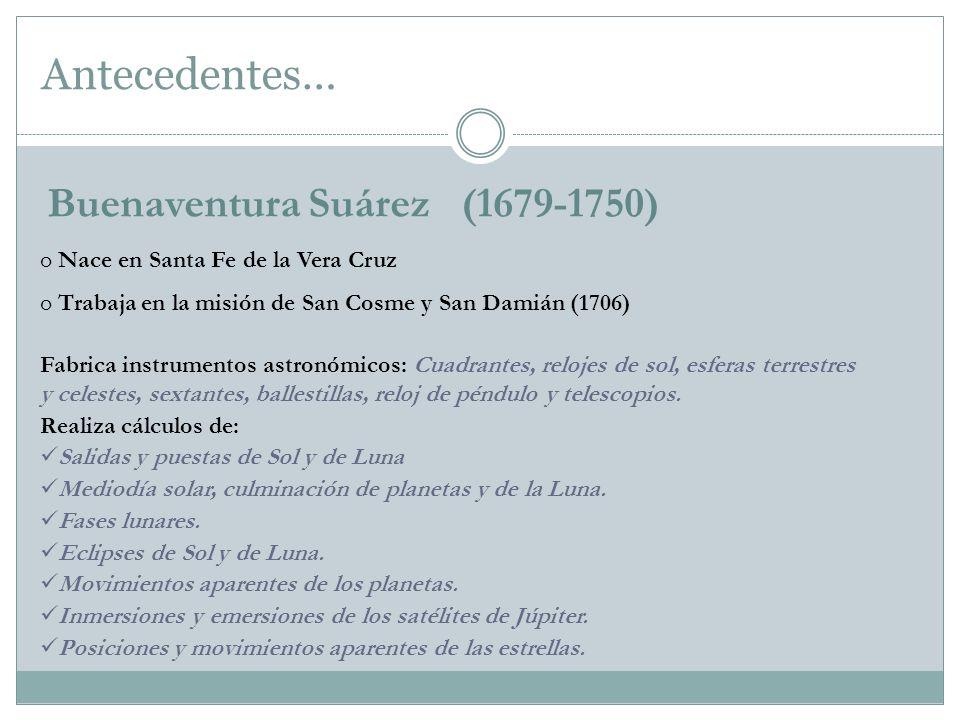 Antecedentes… Buenaventura Suárez (1679-1750) Fabrica instrumentos astronómicos: Cuadrantes, relojes de sol, esferas terrestres y celestes, sextantes,