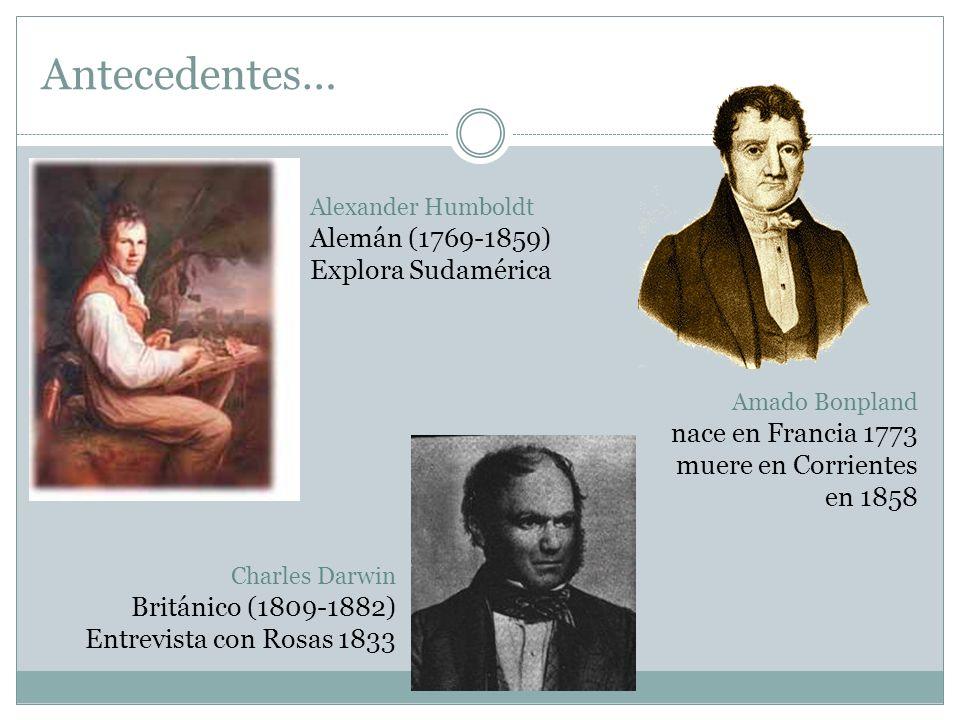 Antecedentes… Alexander Humboldt Alemán (1769-1859) Explora Sudamérica Amado Bonpland nace en Francia 1773 muere en Corrientes en 1858 Charles Darwin