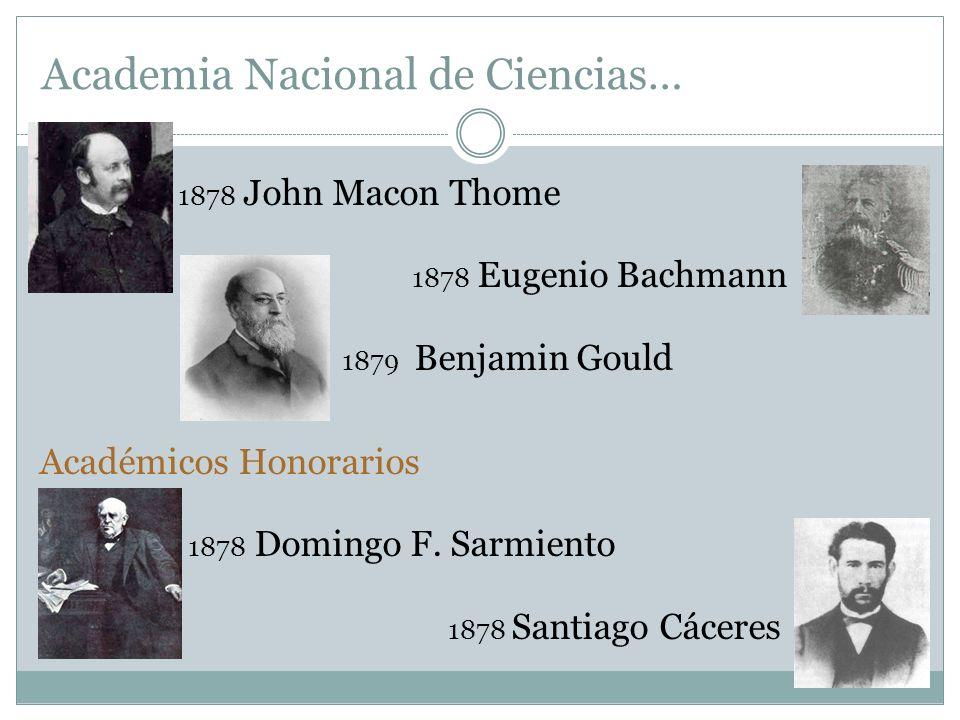 1878 John Macon Thome 1878 Eugenio Bachmann 1879 Benjamin Gould Académicos Honorarios 1878 Domingo F. Sarmiento 1878 Santiago Cáceres Academia Naciona