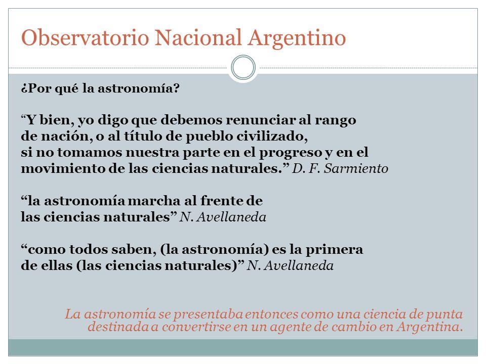 Observatorio Nacional Argentino ¿Por qué la astronomía? Y bien, yo digo que debemos renunciar al rango de nación, o al título de pueblo civilizado, si