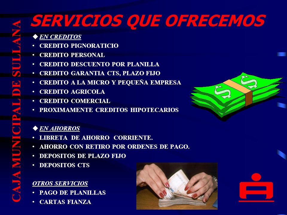 SERVICIOS QUE OFRECEMOS uEN CREDITOS CREDITO PIGNORATICIO CREDITO PERSONAL CREDITO DESCUENTO POR PLANILLA CREDITO GARANTIA CTS, PLAZO FIJO CREDITO A LA MICRO Y PEQUEÑA EMPRESA CREDITO AGRICOLA CREDITO COMERCIAL PROXIMAMENTE CREDITOS HIPOTECARIOS uEN AHORROS LIBRETA DE AHORRO CORRIENTE.
