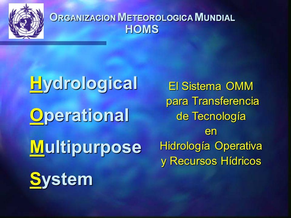 O RGANIZACION M ETEOROLOGICA M UNDIAL HOMS Hydrological Operational Multipurpose System El Sistema OMM para Transferencia para Transferencia de Tecnología en Hidrología Operativa y Recursos Hídricos