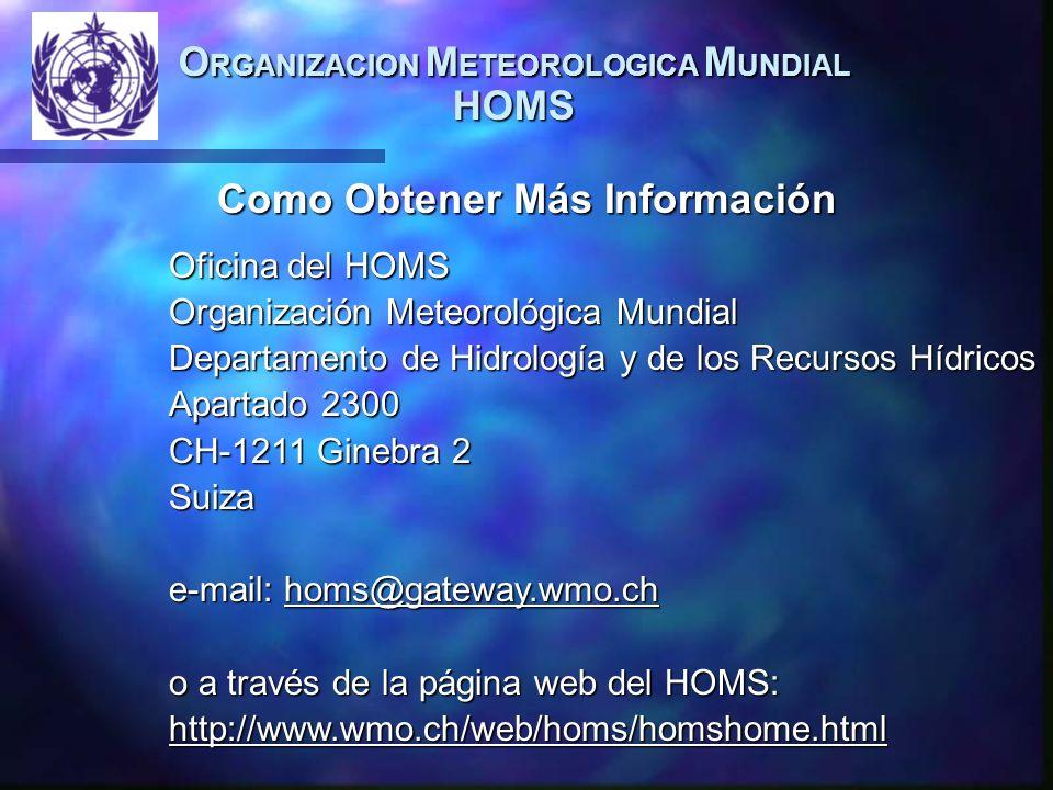 O RGANIZACION M ETEOROLOGICA M UNDIAL HOMS Como Obtener Más Información Oficina del HOMS Organización Meteorológica Mundial Departamento de Hidrología y de los Recursos Hídricos Apartado 2300 CH-1211 Ginebra 2 Suiza e-mail: homs@gateway.wmo.ch o a través de la página web del HOMS: http://www.wmo.ch/web/homs/homshome.html