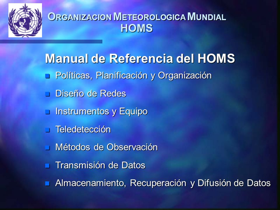 Manual de Referencia del HOMS n Políticas, Planificación y Organización n Diseño de Redes n Instrumentos y Equipo n Teledetección n Métodos de Observación n Transmisión de Datos n Almacenamiento, Recuperación y Difusión de Datos