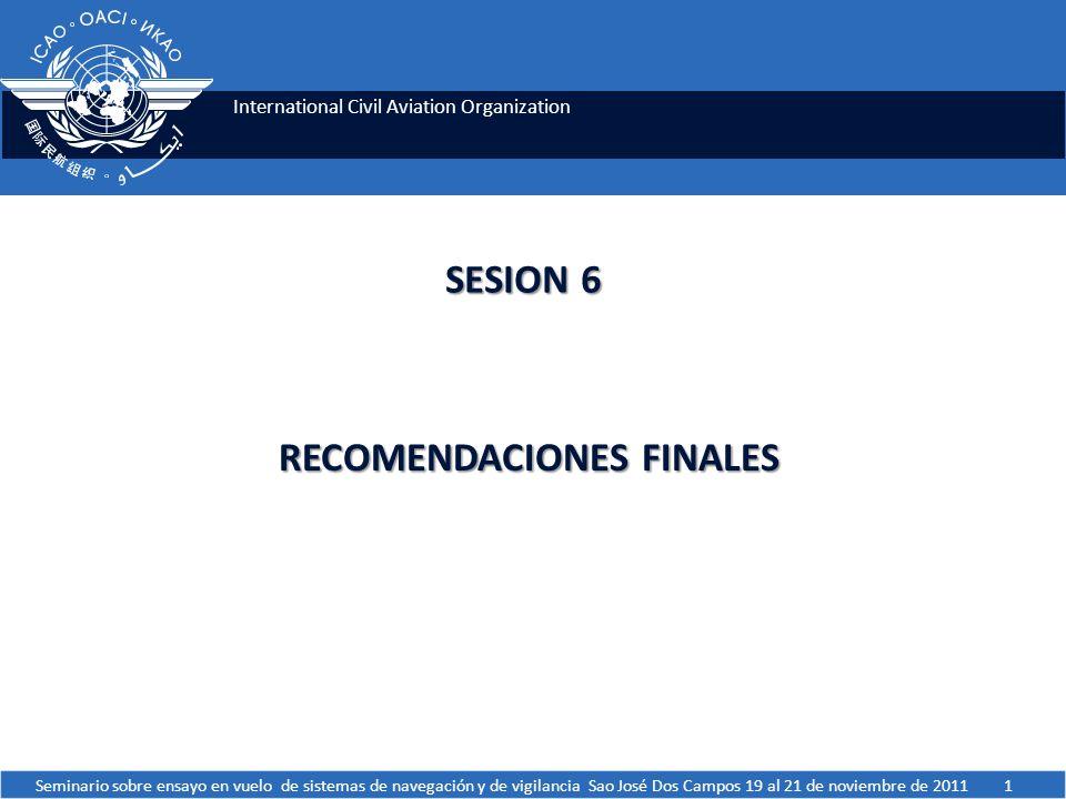 International Civil Aviation Organization SESION 6 RECOMENDACIONES FINALES Seminario sobre ensayo en vuelo de sistemas de navegación y de vigilancia Sao José Dos Campos 19 al 21 de noviembre de 20111