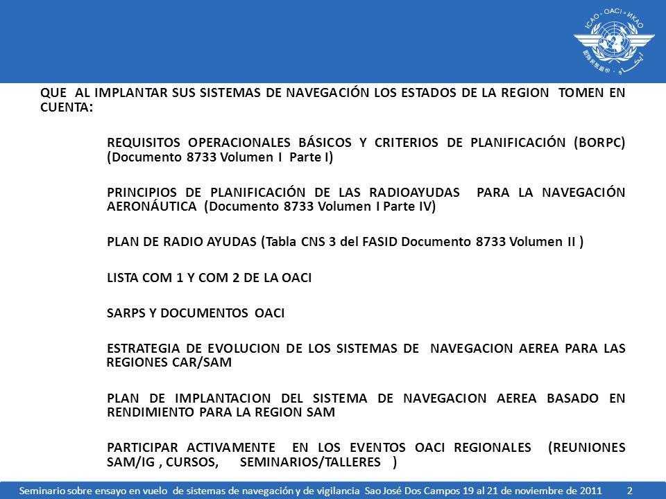 2 QUE AL IMPLANTAR SUS SISTEMAS DE NAVEGACIÓN LOS ESTADOS DE LA REGION TOMEN EN CUENTA : REQUISITOS OPERACIONALES BÁSICOS Y CRITERIOS DE PLANIFICACIÓN (BORPC) (Documento 8733 Volumen I Parte I) PRINCIPIOS DE PLANIFICACIÓN DE LAS RADIOAYUDAS PARA LA NAVEGACIÓN AERONÁUTICA (Documento 8733 Volumen I Parte IV) PLAN DE RADIO AYUDAS (Tabla CNS 3 del FASID Documento 8733 Volumen II ) LISTA COM 1 Y COM 2 DE LA OACI SARPS Y DOCUMENTOS OACI ESTRATEGIA DE EVOLUCION DE LOS SISTEMAS DE NAVEGACION AEREA PARA LAS REGIONES CAR/SAM PLAN DE IMPLANTACION DEL SISTEMA DE NAVEGACION AEREA BASADO EN RENDIMIENTO PARA LA REGION SAM PARTICIPAR ACTIVAMENTE EN LOS EVENTOS OACI REGIONALES (REUNIONES SAM/IG, CURSOS, SEMINARIOS/TALLERES ) Seminario sobre ensayo en vuelo de sistemas de navegación y de vigilancia Sao José Dos Campos 19 al 21 de noviembre de 2011