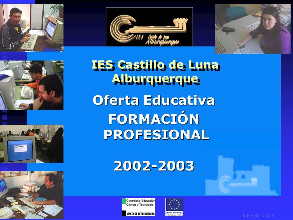 IES Castillo de Luna Alburquerque Oferta Educativa FORMACIÓN PROFESIONAL 2002-2003 Jdportalo ©2002