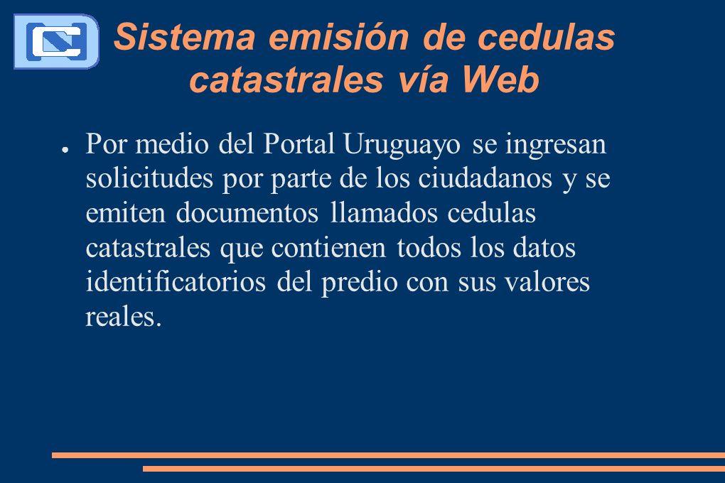Sistema emisión de cedulas catastrales vía Web Por medio del Portal Uruguayo se ingresan solicitudes por parte de los ciudadanos y se emiten documentos llamados cedulas catastrales que contienen todos los datos identificatorios del predio con sus valores reales.