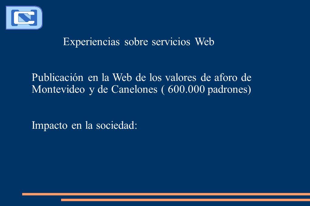 Experiencias sobre servicios Web Publicación en la Web de los valores de aforo de Montevideo y de Canelones ( 600.000 padrones) Impacto en la sociedad: