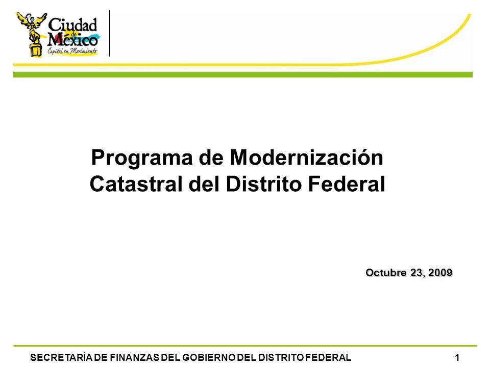 SECRETARÍA DE FINANZAS DEL GOBIERNO DEL DISTRITO FEDERAL1 Programa de Modernización Catastral del Distrito Federal Octubre 23, 2009