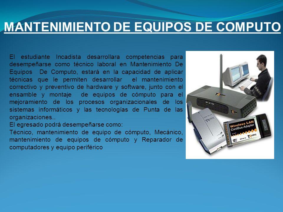 MANTENIMIENTO DE EQUIPOS DE COMPUTO El estudiante Incadista desarrollara competencias para desempeñarse como técnico laboral en Mantenimiento De Equip