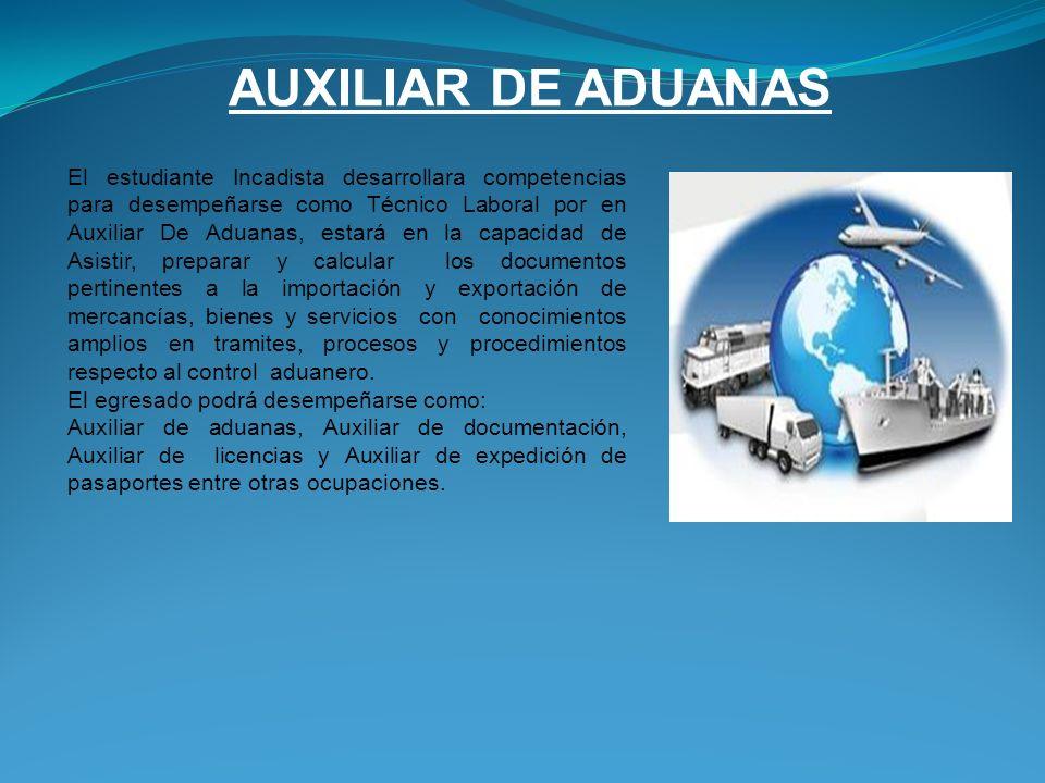 AUXILIAR DE ADUANAS El estudiante Incadista desarrollara competencias para desempeñarse como Técnico Laboral por en Auxiliar De Aduanas, estará en la