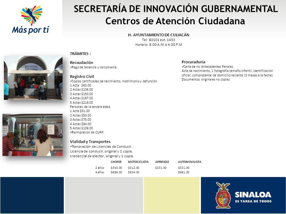 SECRETARÍA DE INNOVACIÓN GUBERNAMENTAL Centros de Atención Ciudadana H. AYUNTAMIENTO DE CULIACÁN Tel: 80101 ext. 1433 Horario: 8:00 A.M a 4:00 P.M TRÁ