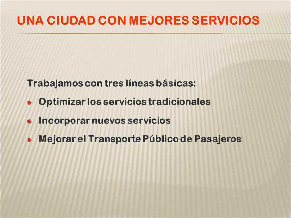 Trabajamos con tres líneas básicas: Optimizar los servicios tradicionales Incorporar nuevos servicios Mejorar el Transporte Público de Pasajeros UNA CIUDAD CON MEJORES SERVICIOS