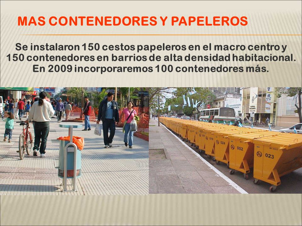 Se instalaron 150 cestos papeleros en el macro centro y 150 contenedores en barrios de alta densidad habitacional. En 2009 incorporaremos 100 contened