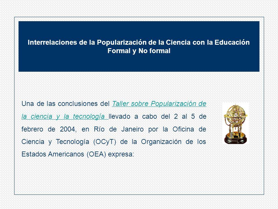 Interrelaciones de la Popularización de la Ciencia con la Educación Formal y No formal Una de las conclusiones del Taller sobre Popularización de la ciencia y la tecnología llevado a cabo del 2 al 5 de febrero de 2004, en Río de Janeiro por la Oficina de Ciencia y Tecnología (OCyT) de la Organización de los Estados Americanos (OEA) expresa:Taller sobre Popularización de la ciencia y la tecnología