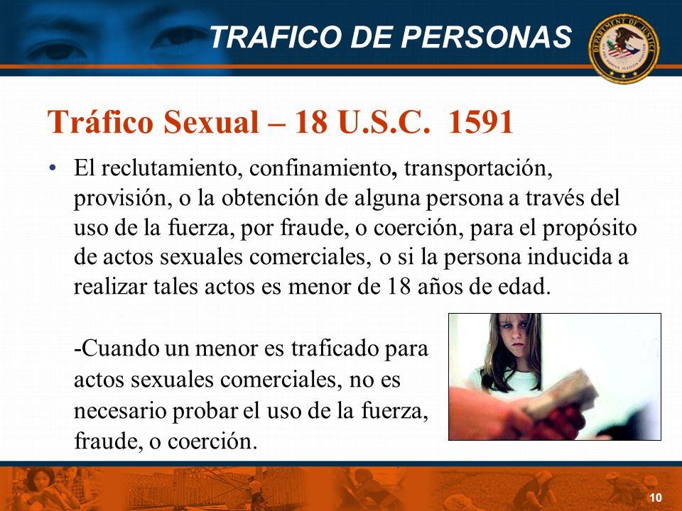 TRAFICO DE PERSONAS 10 Tráfico Sexual – 18 U.S.C. 1591 El reclutamiento, confinamiento, transportación, provisión, o la obtención de alguna persona a