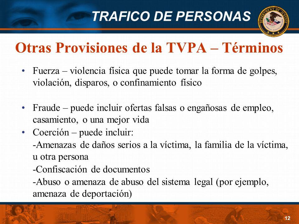 TRAFICO DE PERSONAS 12 Otras Provisiones de la TVPA – Términos Fuerza – violencia física que puede tomar la forma de golpes, violación, disparos, o co