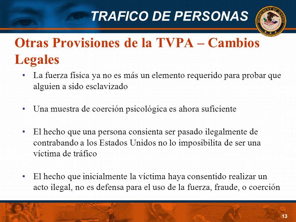 TRAFICO DE PERSONAS 13 Otras Provisiones de la TVPA – Cambios Legales La fuerza física ya no es más un elemento requerido para probar que alguien a si