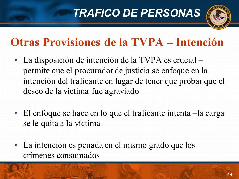 TRAFICO DE PERSONAS 14 Otras Provisiones de la TVPA – Intención La disposición de intención de la TVPA es crucial – permite que el procurador de justi