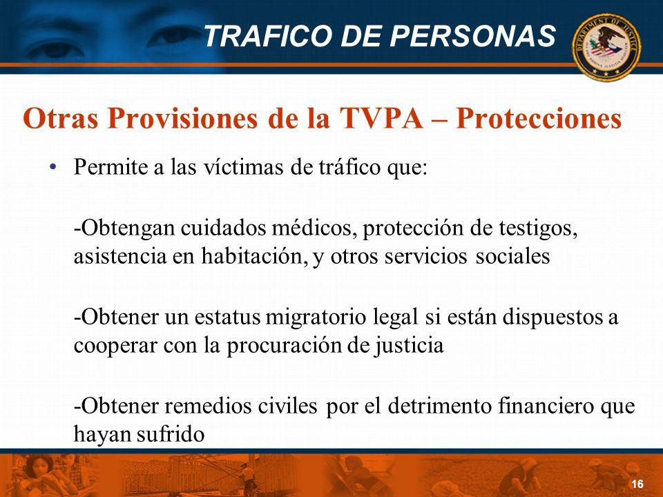 TRAFICO DE PERSONAS 16 Otras Provisiones de la TVPA – Protecciones Permite a las víctimas de tráfico que: -Obtengan cuidados médicos, protección de te
