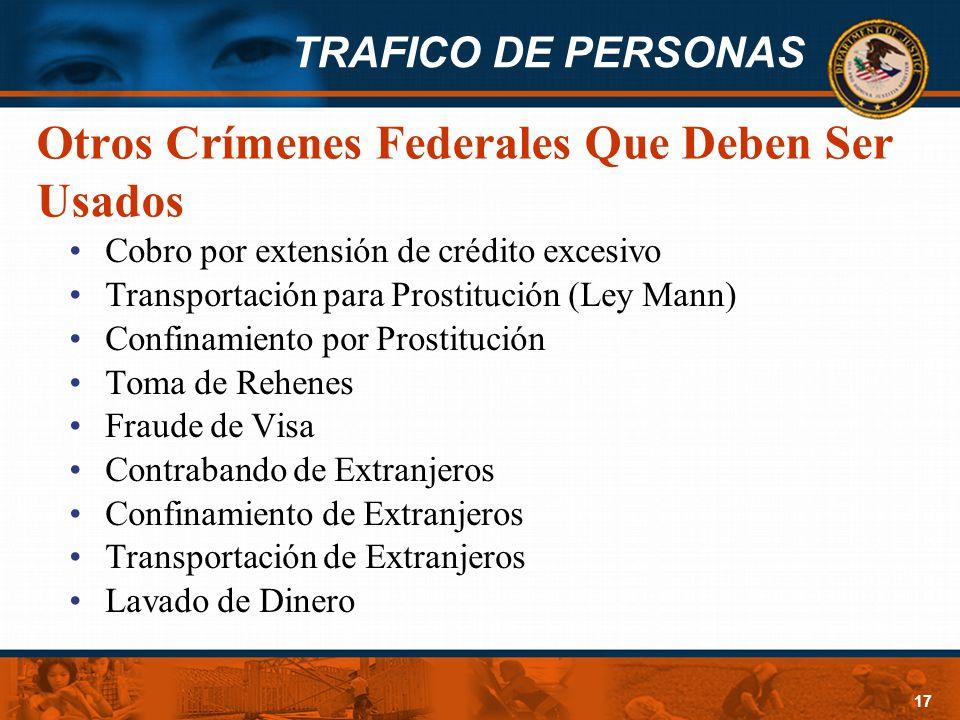 TRAFICO DE PERSONAS 17 Otros Crímenes Federales Que Deben Ser Usados Cobro por extensión de crédito excesivo Transportación para Prostitución (Ley Man