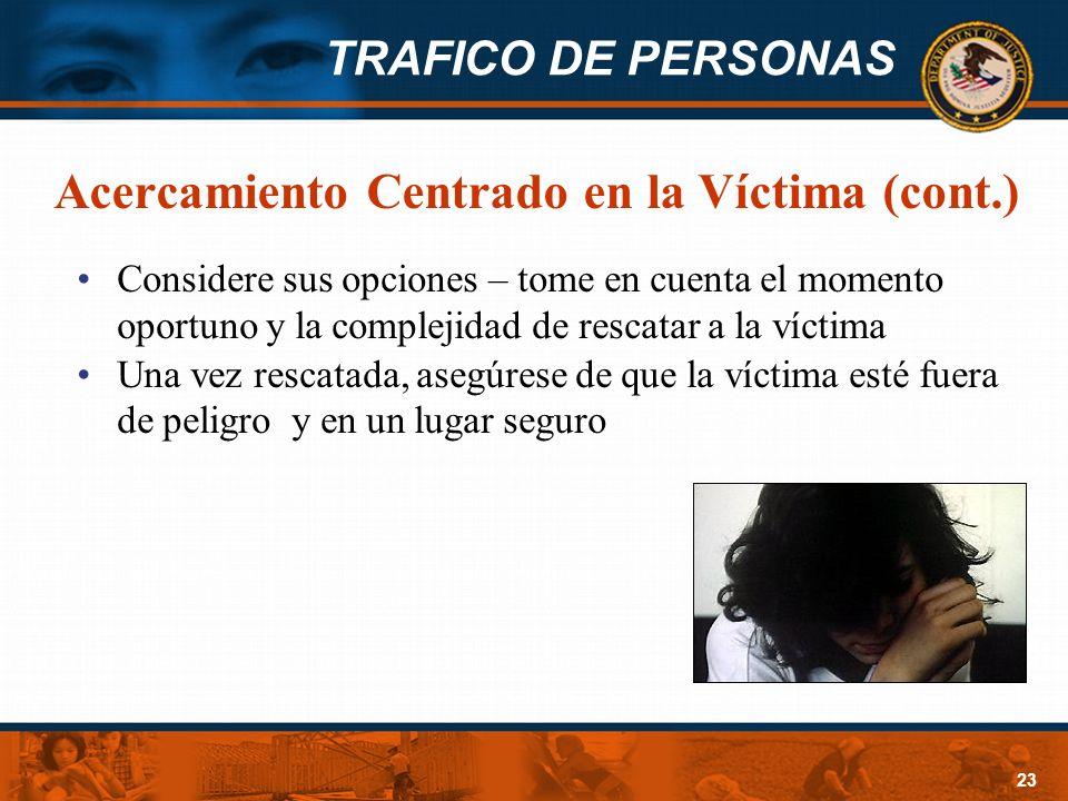 TRAFICO DE PERSONAS 23 Acercamiento Centrado en la Víctima (cont.) Considere sus opciones – tome en cuenta el momento oportuno y la complejidad de res
