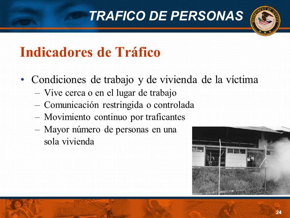 TRAFICO DE PERSONAS 24 Indicadores de Tráfico Condiciones de trabajo y de vivienda de la víctima –Vive cerca o en el lugar de trabajo –Comunicación re