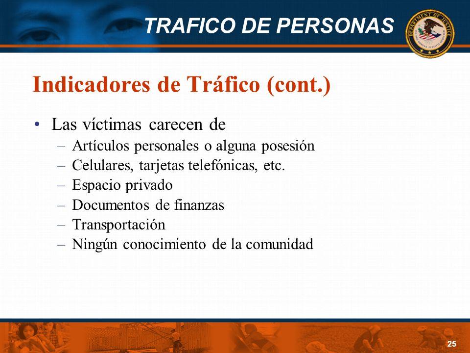 TRAFICO DE PERSONAS 25 Indicadores de Tráfico (cont.) Las víctimas carecen de –Artículos personales o alguna posesión –Celulares, tarjetas telefónicas
