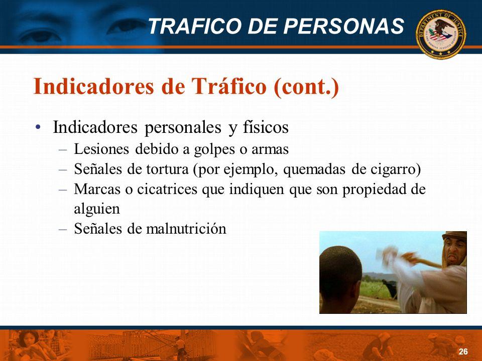 TRAFICO DE PERSONAS 26 Indicadores de Tráfico (cont.) Indicadores personales y físicos –Lesiones debido a golpes o armas –Señales de tortura (por ejem