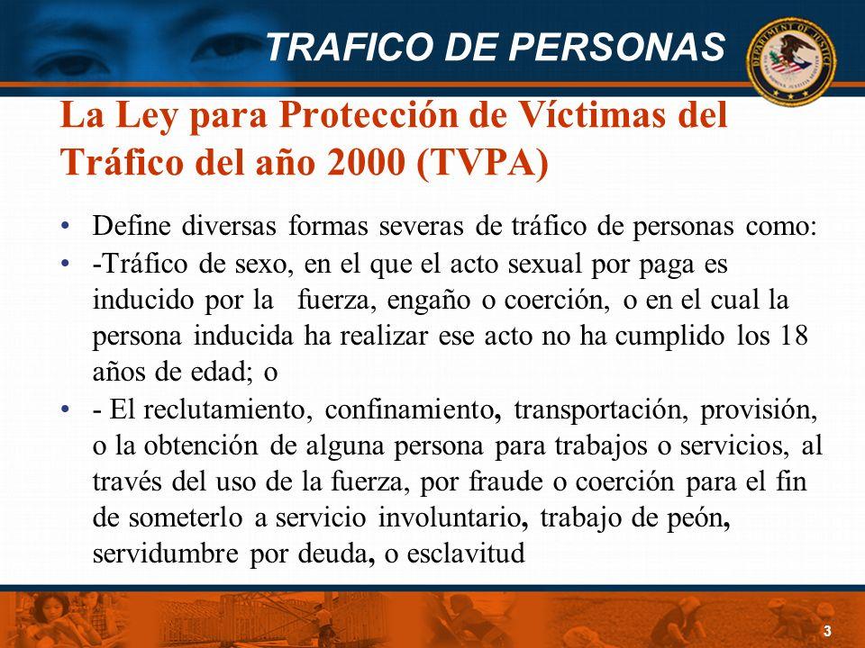 TRAFICO DE PERSONAS 3 La Ley para Protección de Víctimas del Tráfico del año 2000 (TVPA) Define diversas formas severas de tráfico de personas como: -