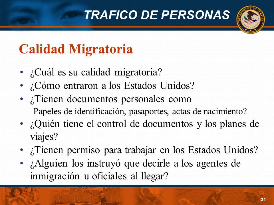TRAFICO DE PERSONAS 31 Calidad Migratoria ¿Cuál es su calidad migratoria? ¿Cómo entraron a los Estados Unidos? ¿Tienen documentos personales como Pape