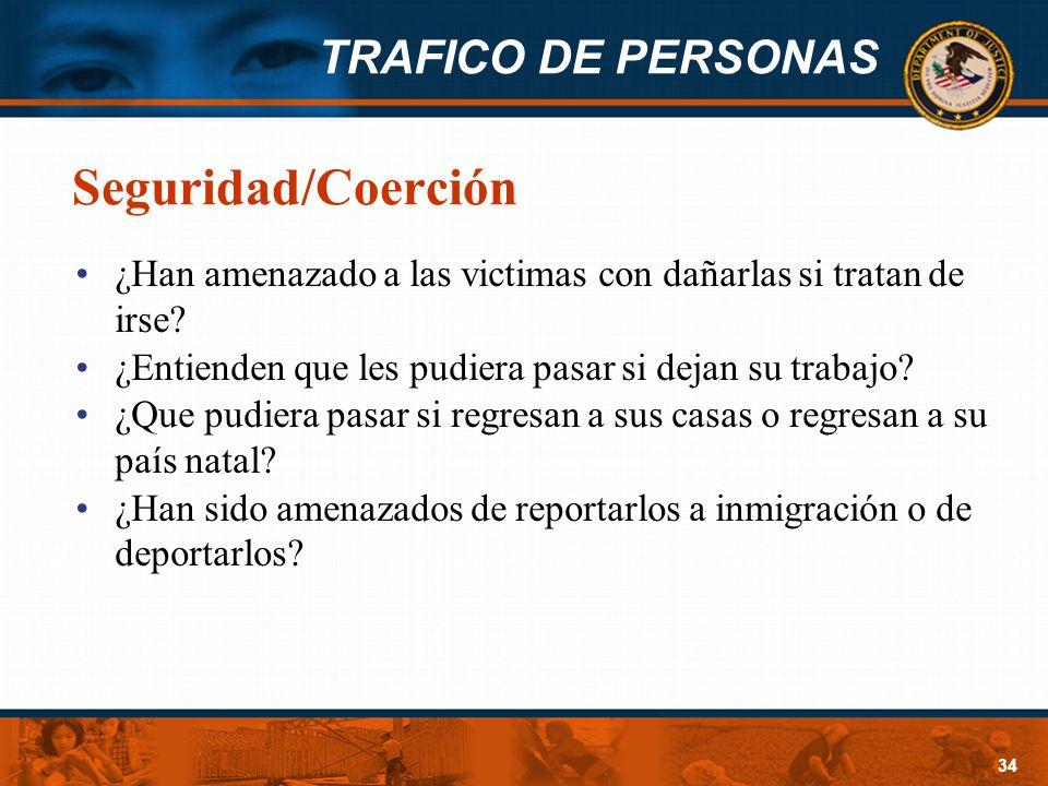 TRAFICO DE PERSONAS 34 Seguridad/Coerción ¿Han amenazado a las victimas con dañarlas si tratan de irse? ¿Entienden que les pudiera pasar si dejan su t