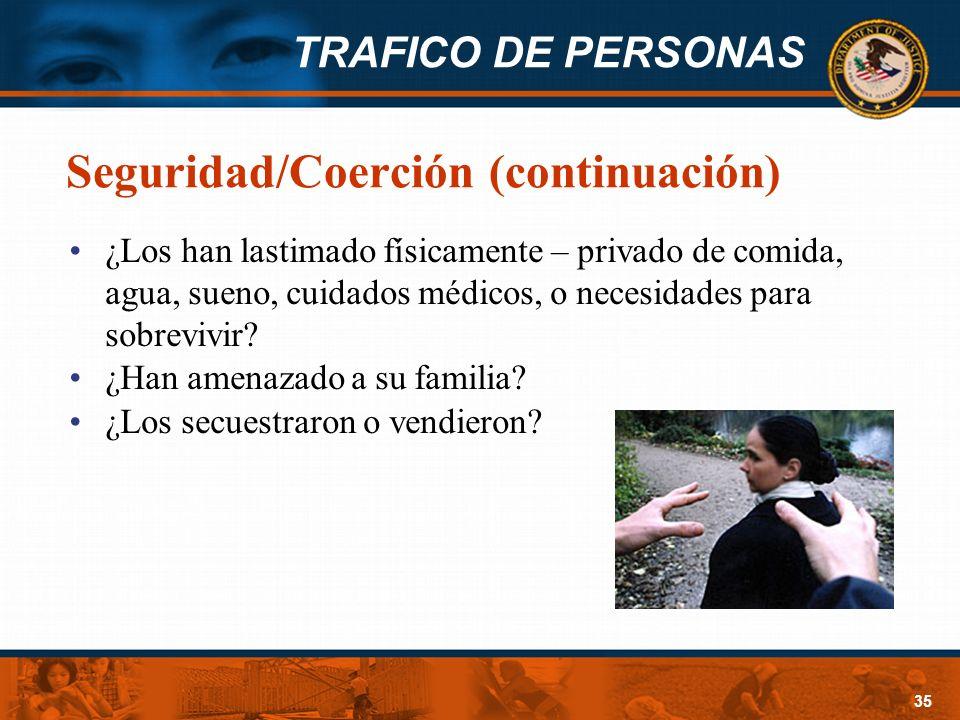 TRAFICO DE PERSONAS 35 Seguridad/Coerción (continuación) ¿Los han lastimado físicamente – privado de comida, agua, sueno, cuidados médicos, o necesida