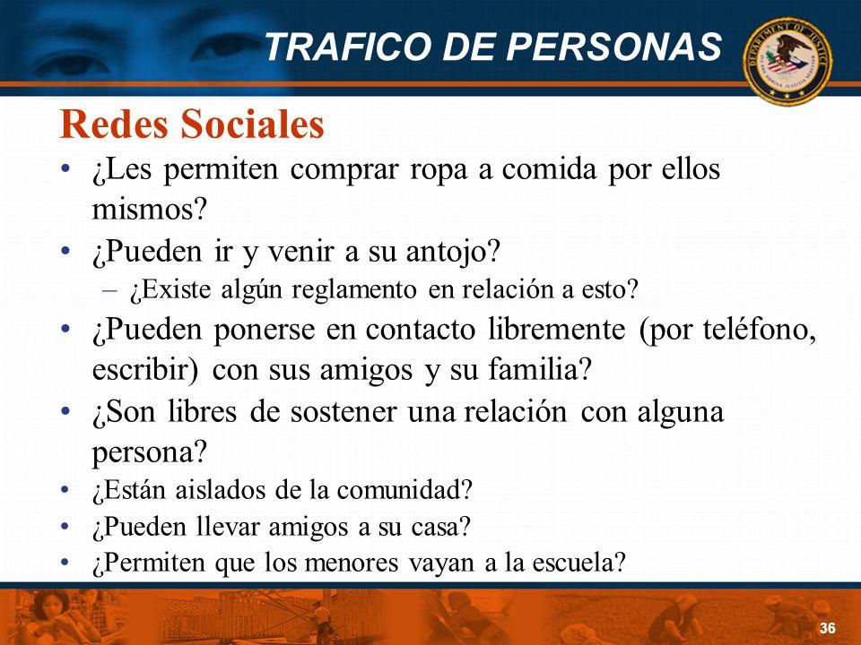 TRAFICO DE PERSONAS 36 Redes Sociales ¿Les permiten comprar ropa a comida por ellos mismos? ¿Pueden ir y venir a su antojo? –¿Existe algún reglamento