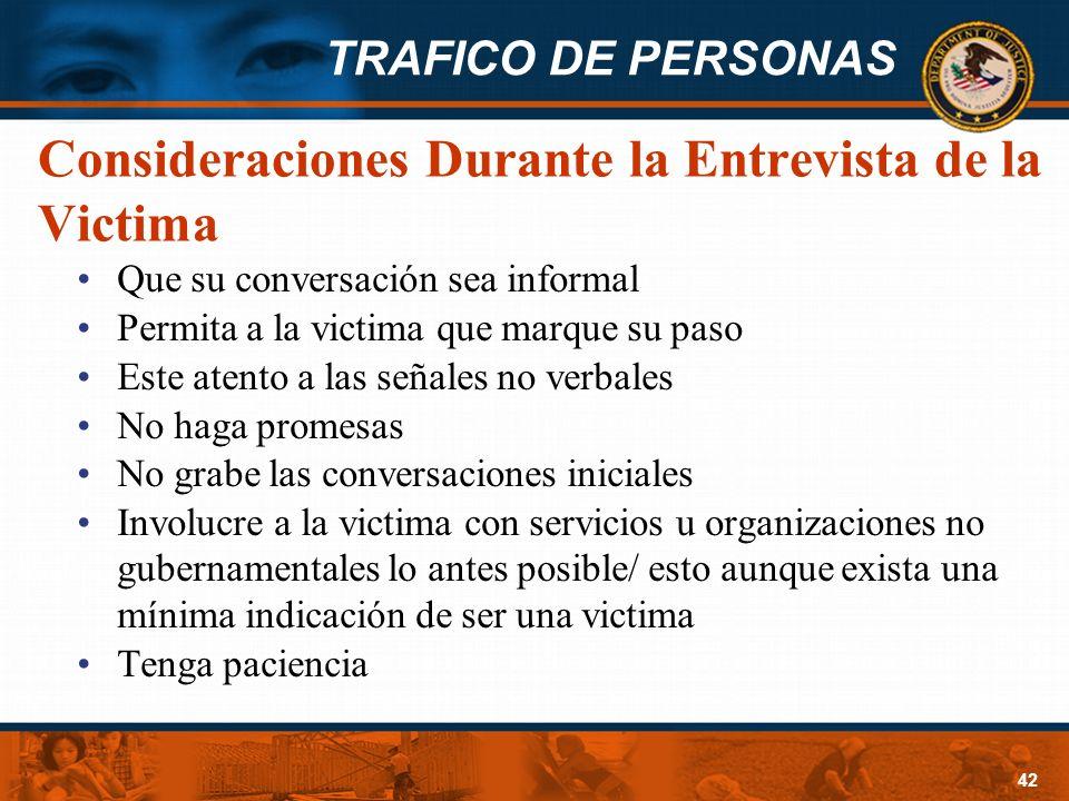 TRAFICO DE PERSONAS 42 Consideraciones Durante la Entrevista de la Victima Que su conversación sea informal Permita a la victima que marque su paso Es