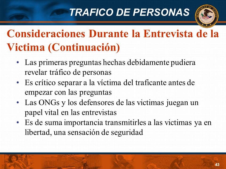 TRAFICO DE PERSONAS 43 Consideraciones Durante la Entrevista de la Victima (Continuación) Las primeras preguntas hechas debidamente pudiera revelar tr