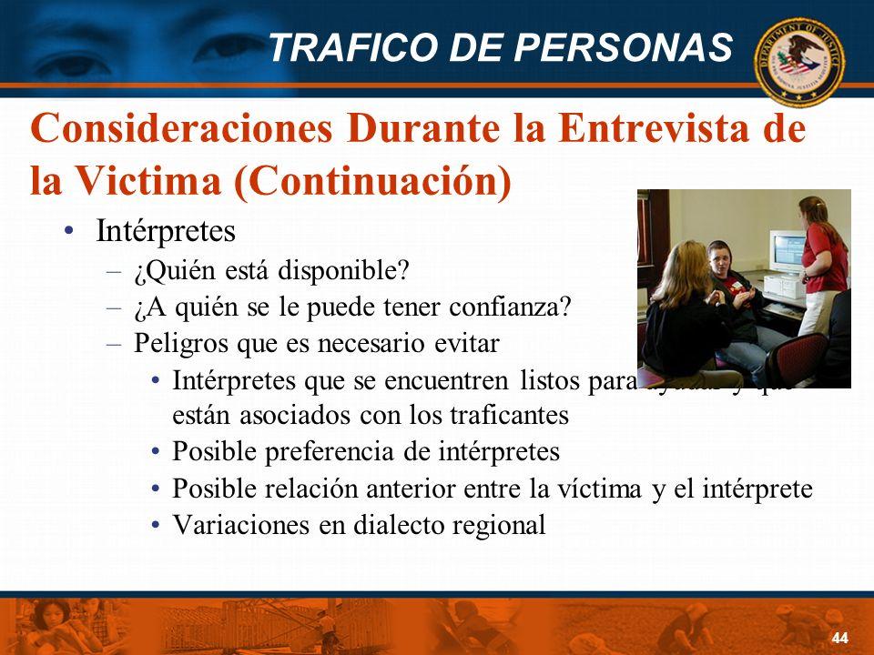 TRAFICO DE PERSONAS 44 Consideraciones Durante la Entrevista de la Victima (Continuación) Intérpretes –¿Quién está disponible? –¿A quién se le puede t