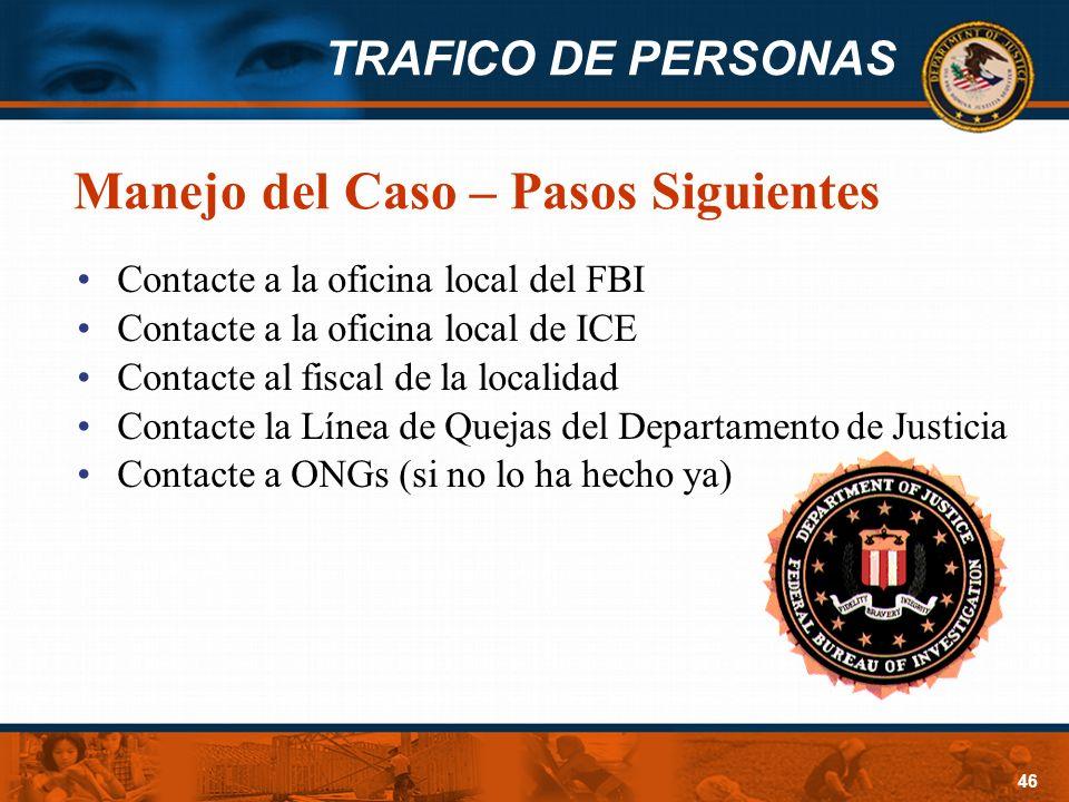 TRAFICO DE PERSONAS 46 Manejo del Caso – Pasos Siguientes Contacte a la oficina local del FBI Contacte a la oficina local de ICE Contacte al fiscal de