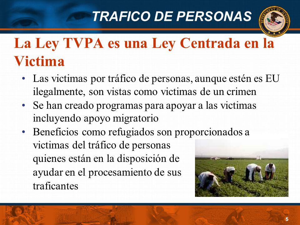 TRAFICO DE PERSONAS 5 La Ley TVPA es una Ley Centrada en la Victima Las victimas por tráfico de personas, aunque estén es EU ilegalmente, son vistas c