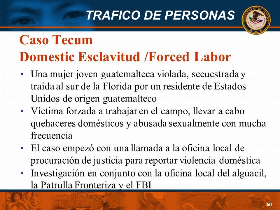 TRAFICO DE PERSONAS 50 Caso Tecum Domestic Esclavitud /Forced Labor Una mujer joven guatemalteca violada, secuestrada y traída al sur de la Florida po
