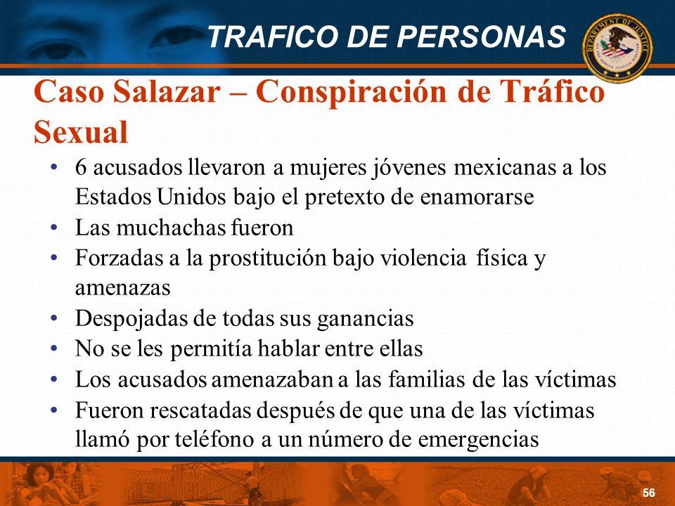 TRAFICO DE PERSONAS 56 Caso Salazar – Conspiración de Tráfico Sexual 6 acusados llevaron a mujeres jóvenes mexicanas a los Estados Unidos bajo el pret
