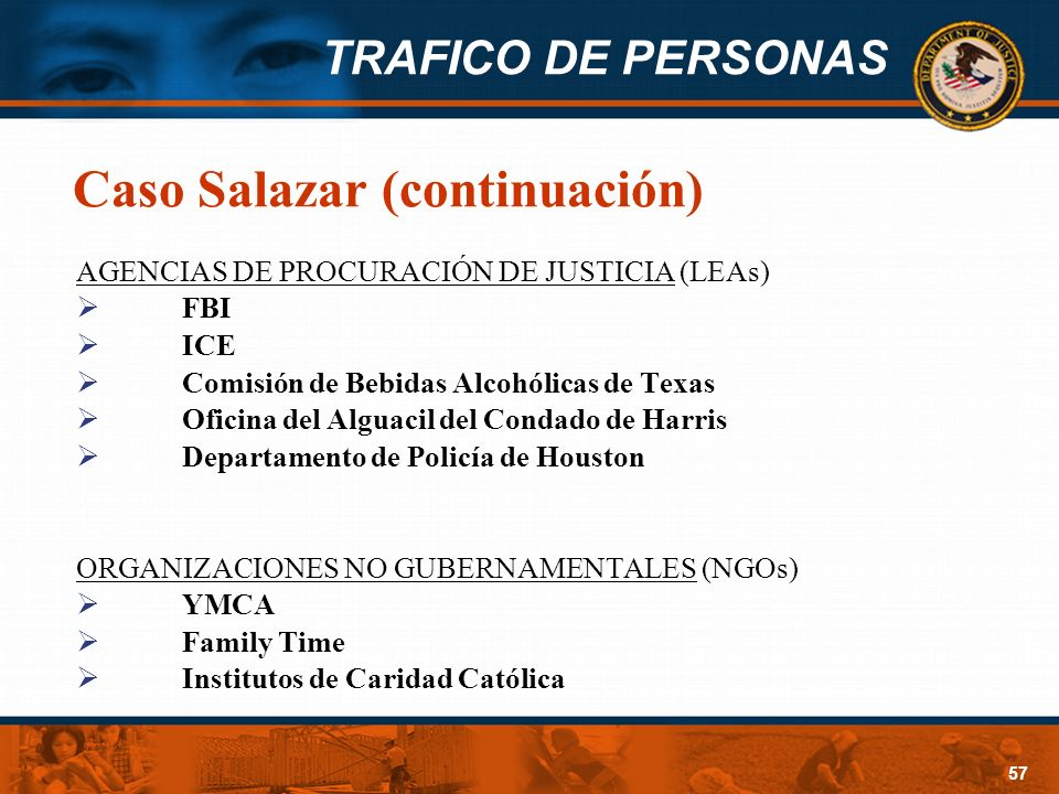 TRAFICO DE PERSONAS 57 Caso Salazar (continuación) AGENCIAS DE PROCURACIÓN DE JUSTICIA (LEAs) FBI ICE Comisión de Bebidas Alcohólicas de Texas Oficina